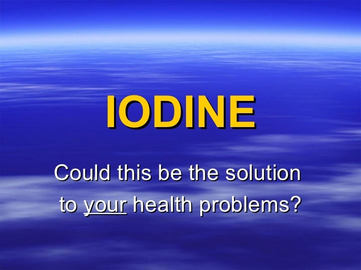IODINE Could this be the solution  to  your  health problems?