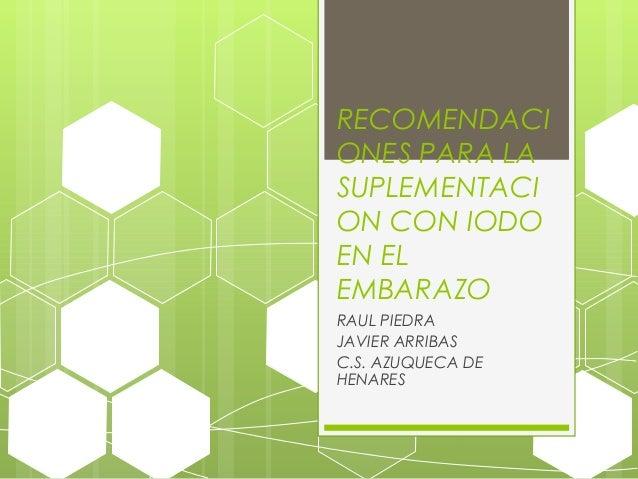 RECOMENDACI ONES PARA LA SUPLEMENTACI ON CON IODO EN EL EMBARAZO RAUL PIEDRA JAVIER ARRIBAS C.S. AZUQUECA DE HENARES