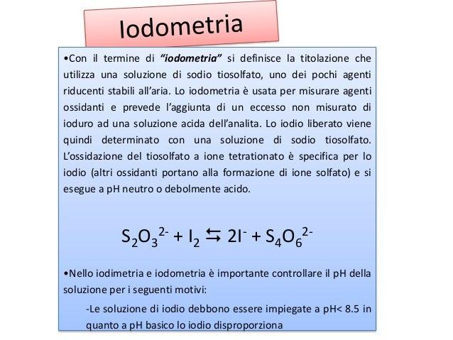 """•Con il termine di """"iodometria"""" si definisce la titolazione che utilizza una soluzione di sodio tiosolfato, uno dei pochi ..."""