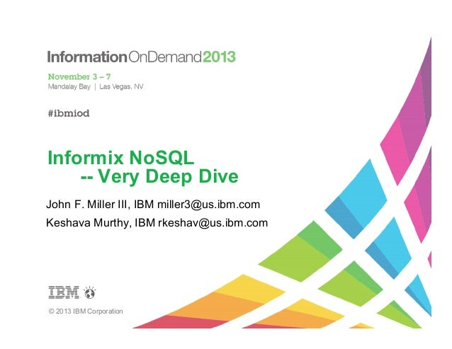 Informix NoSQL -- Very Deep Dive John F. Miller III, IBM miller3@us.ibm.com Keshava Murthy, IBM rkeshav@us.ibm.com  © 2013...