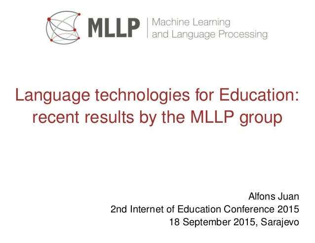 Language technologies for Education: recent results by the MLLP group Alfons Juan 2nd Internet of Education Conference 201...
