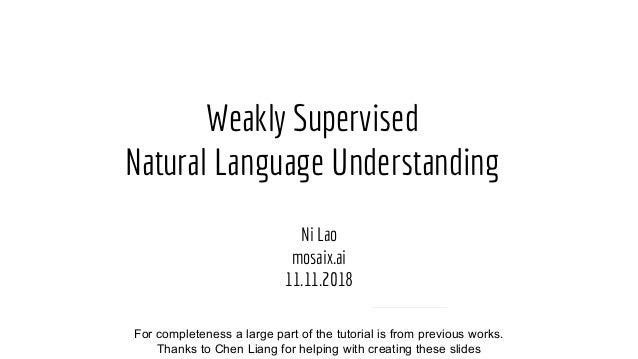 Weakly Supervised Natural Language Understanding Ni Lao mosaix.ai 11.11.2018 Collaborators: Liang Chen, Fan Yang, Jonathan...