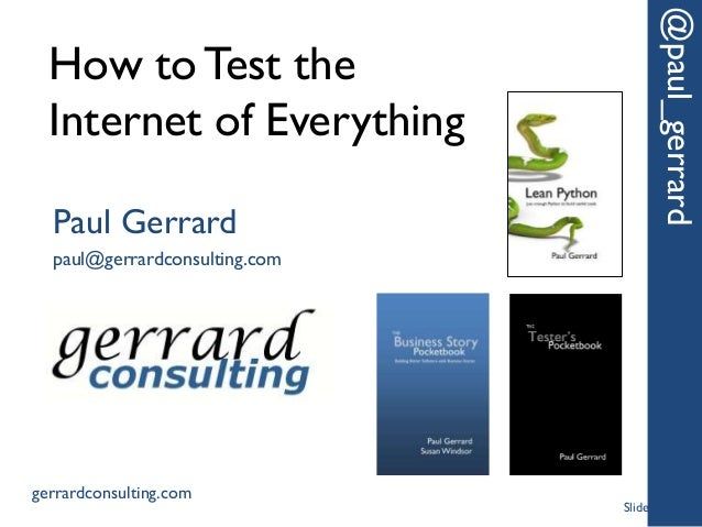 How to Test the Internet of Everything @paul_gerrard Paul Gerrard paul@gerrardconsulting.com gerrardconsulting.com Slide 1