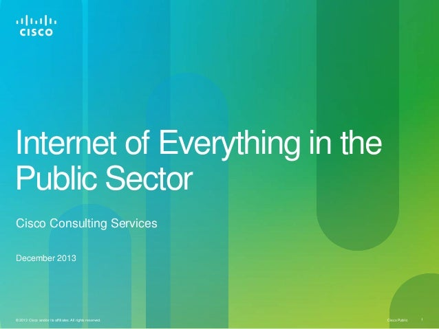 Internet of Everything in the Public Sector Cisco Consulting Services December 2013  © 2013 Cisco and/or its affiliates. A...