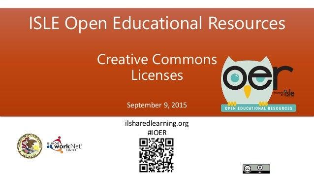 ISLE Open Educational Resources Creative Commons Licenses September 9, 2015 ilsharedlearning.org #IOER