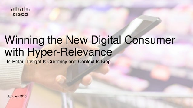 Winning the New Digital Consumer with Hyper-Relevance January 2015 In Retail, Insight Is Currency and Context Is King