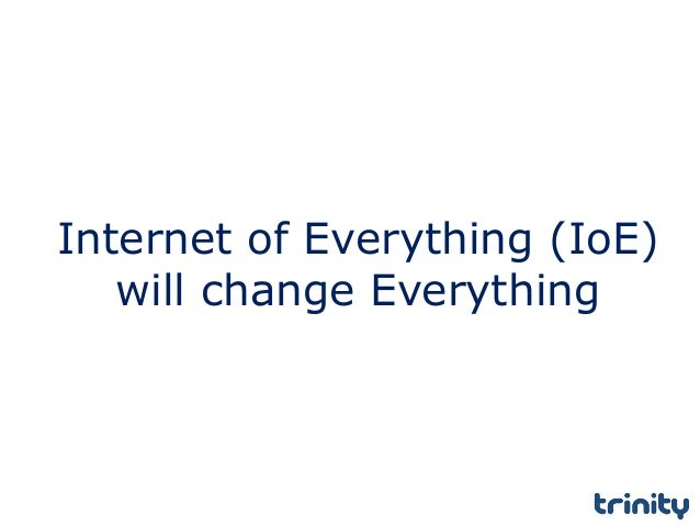 Internet of Everything (IoE) will change Everything