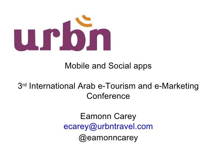 Mobile and Social apps 3 rd  International Arab e-Tourism and e-Marketing Conference Eamonn Carey ecarey@ urbntravel.com @...
