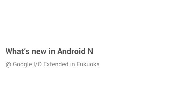 what s new in android n at google i o extended in fukuoka