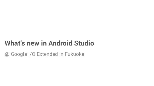 What's new in Android Studio @ Google I/O Extended in Fukuoka