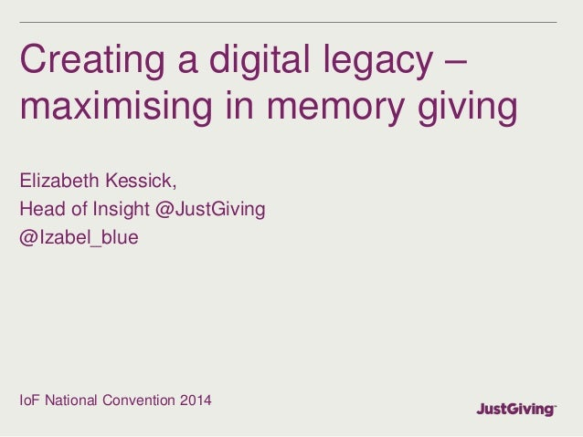 Creating a digital legacy – maximising in memory giving Elizabeth Kessick, Head of Insight @JustGiving @Izabel_blue IoF Na...
