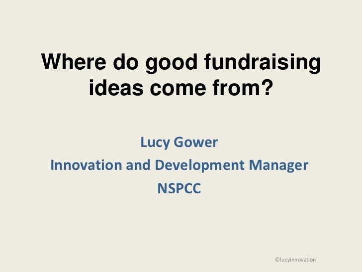 Where do good fundraising   ideas come from?             Lucy GowerInnovation and Development Manager               NSPCC ...