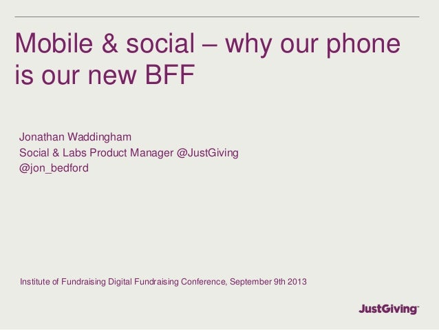 Mobile & social – why our phone is our new BFF Jonathan Waddingham Social & Labs Product Manager @JustGiving @jon_bedford ...