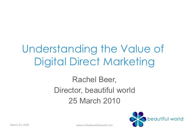 Understanding the Value of  Digital Direct Marketing Rachel Beer, Director, beautiful world 25 March 2010 March 25, 2010 w...
