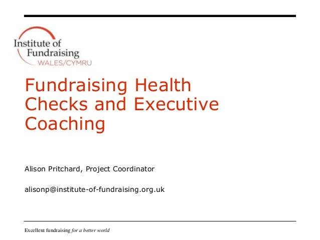 Excellent fundraising for a better world Fundraising Health Checks and Executive Coaching Alison Pritchard, Project Coordi...