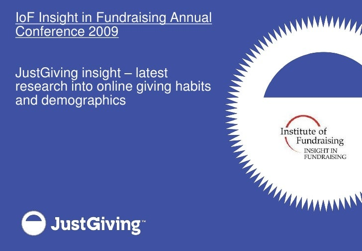 IoF Insight in Fundraising Annual Conference 2009   JustGiving insight – latest research into online giving habits and dem...