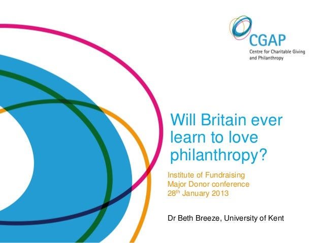 Will Britain everlearn to lovephilanthropy?Institute of FundraisingMajor Donor conference28th January 2013Dr Beth Breeze, ...