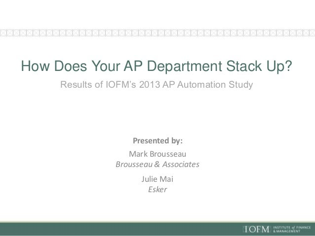 How Does Your AP Department Stack Up? Results of IOFM's 2013 AP Automation Study Presented by: Mark Brousseau Brousseau & ...