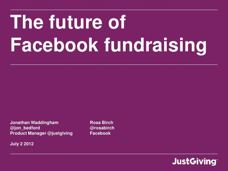 The future ofFacebook fundraisingJonathan Waddingham           Rosa Birch@jon_bedford                  @rosabirchProduct M...
