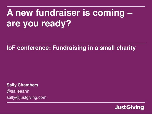 A new fundraiser is coming –are you ready?IoF conference: Fundraising in a small charitySally Chambers@salleeannsally@just...