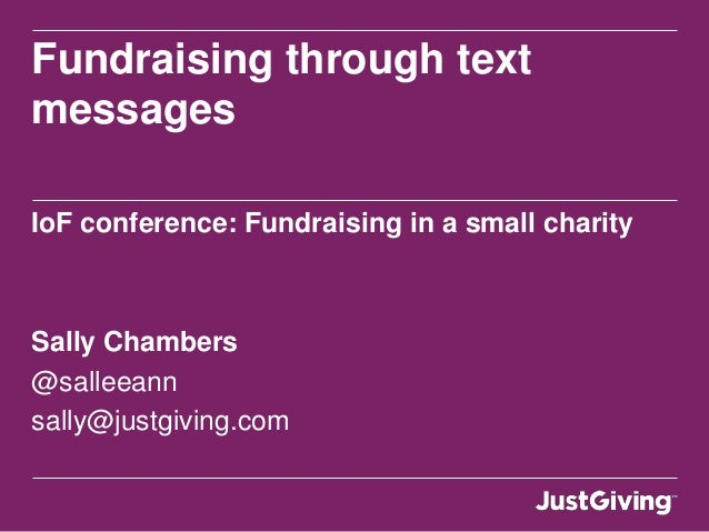 Fundraising through textmessagesIoF conference: Fundraising in a small charitySally Chambers@salleeannsally@justgiving.com