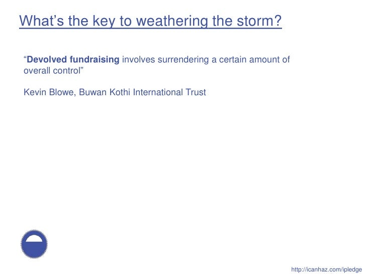 """What's the key to weathering the storm?  """"Devolved fundraising involves surrendering a certain amount of overall control"""" ..."""