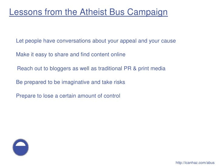 Lessons from the Atheist Bus Campaign    Let people have conversations about your appeal and your cause   Make it easy to ...