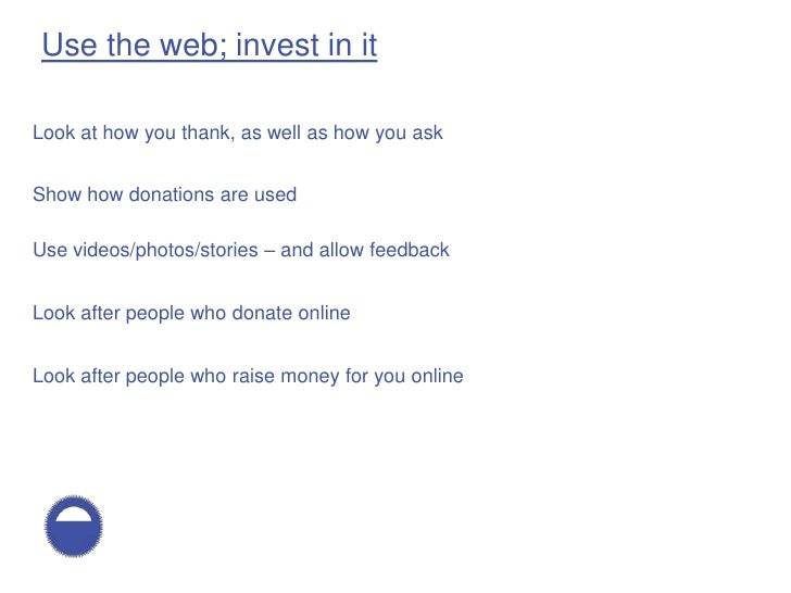 Use the web; invest in it  Look at how you thank, as well as how you ask   Show how donations are used  Use videos/photos/...