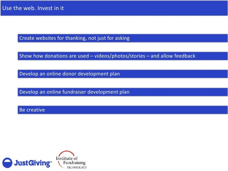 Use the web. Invest in it          Create websites for thanking, not just for asking         Show how donations are used –...
