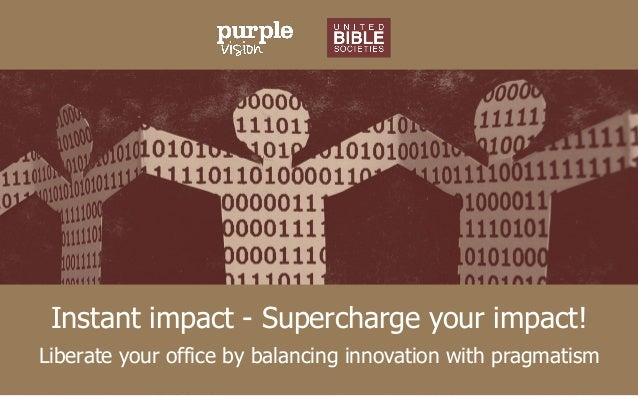 Instant impact - Supercharge your impact! Liberate your office by balancing innovation with pragmatism