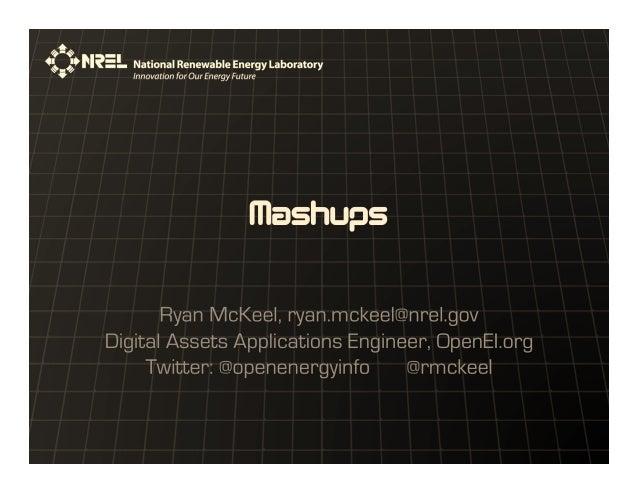 Mashups Ryan McKeel, ryan.mckeel@nrel.gov Digital Assets Applications Engineer, OpenEI.org Twitter: @openenergyinfo @rmcke...