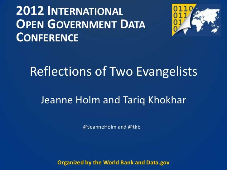 2012 INTERNATIONALOPEN GOVERNMENT DATACONFERENCE  Reflections of Two Evangelists    Jeanne Holm and Tariq Khokhar         ...