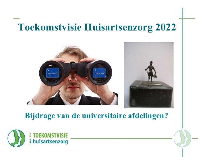 Toekomstvisie Huisartsenzorg 2022 <ul><li>Bijdrage van de universitaire afdelingen? </li></ul>