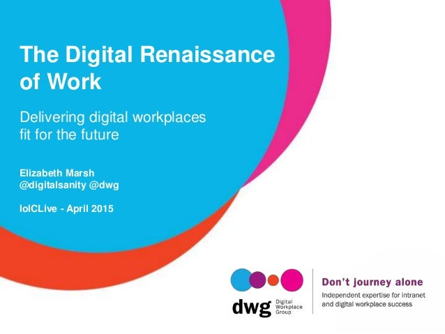 The Digital Renaissance of Work Delivering digital workplaces fit for the future Elizabeth Marsh @digitalsanity @dwg IoICL...