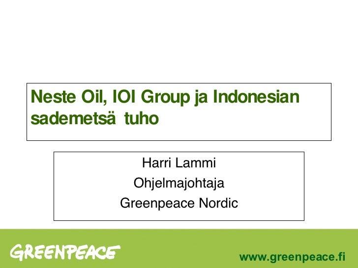 Neste Oil, IOI Group ja Indonesian sademetsätuho Harri Lammi Ohjelmajohtaja Greenpeace Nordic