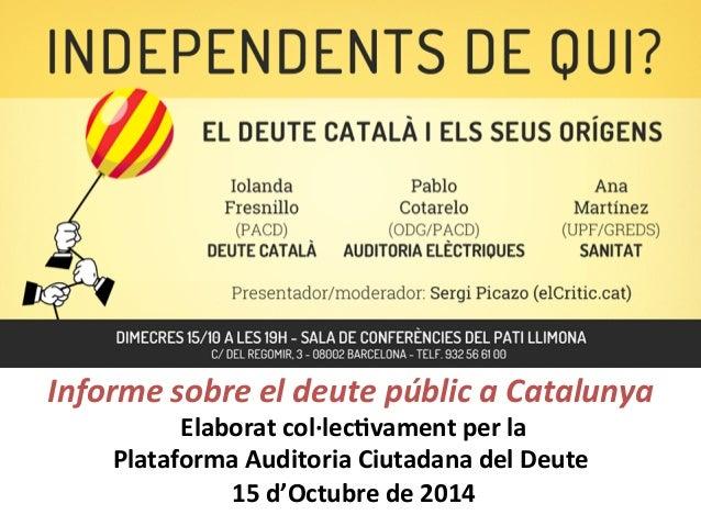 Informe  sobre  el  deute  públic  a  Catalunya  Elaborat  col·∙lec,vament  per  la  Plataforma  Auditoria  Ciutadana  del...