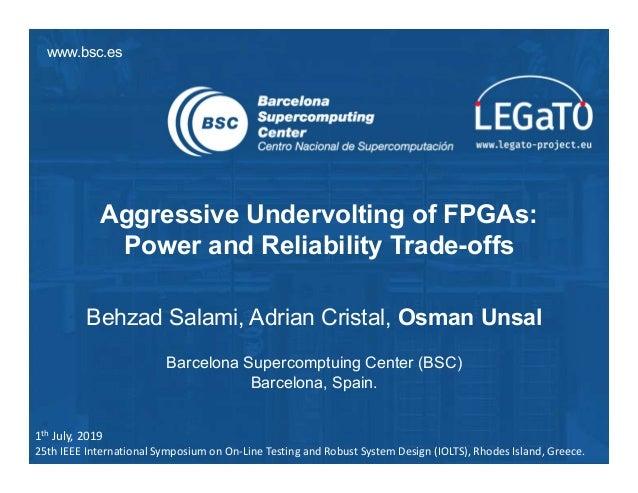 www.bsc.es Aggressive Undervolting of FPGAs: Power and Reliability Trade-offs Behzad Salami, Adrian Cristal, Osman Unsal B...