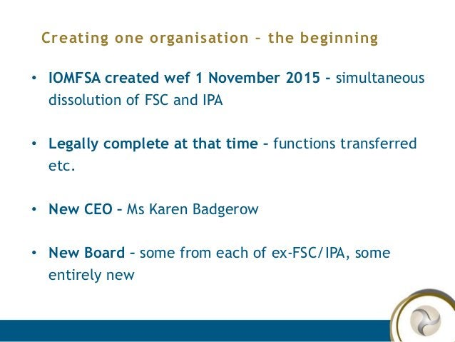 Creating one organisation – the beginning • IOMFSA created wef 1 November 2015 - simultaneous dissolution of FSC and IPA •...