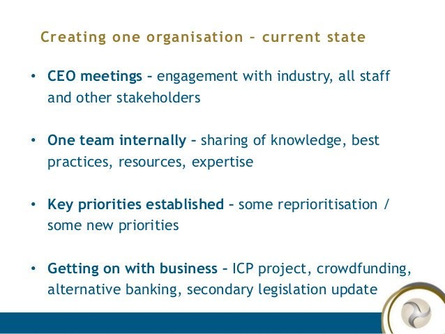 Creating one organisation – current state • CEO meetings – engagement with industry, all staff and other stakeholders • On...