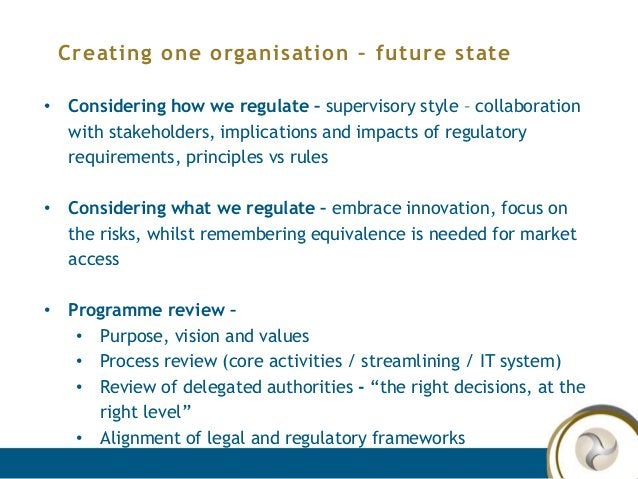 Creating one organisation – future state • Considering how we regulate – supervisory style – collaboration with stakeholde...
