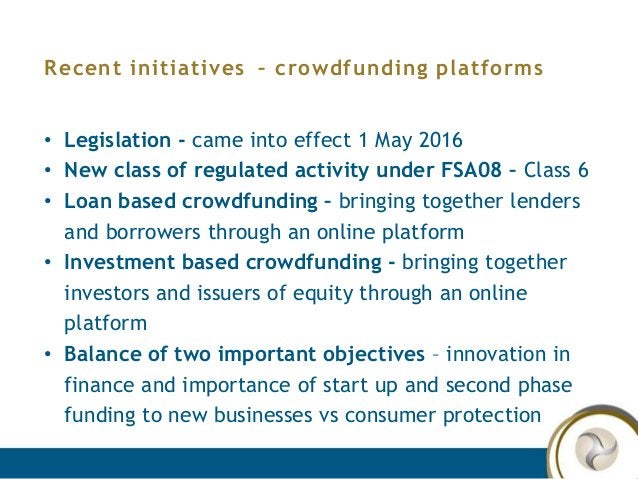 Recent initiatives – crowdfunding platforms • Legislation - came into effect 1 May 2016 • New class of regulated activity ...