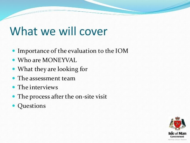 What we will cover  Importance of the evaluation to the IOM  Who are MONEYVAL  What they are looking for  The assessme...