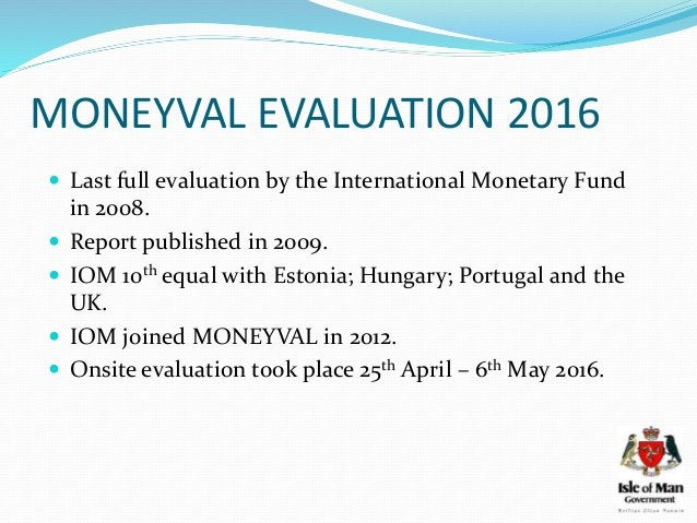 MONEYVAL EVALUATION 2016  Last full evaluation by the International Monetary Fund in 2008.  Report published in 2009.  ...