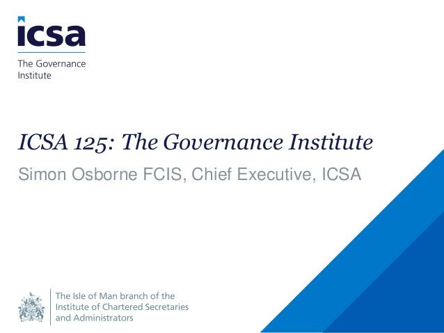 ICSA 125: The Governance Institute Simon Osborne FCIS, Chief Executive, ICSA