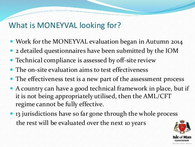 What is MONEYVAL looking for?  Work for the MONEYVAL evaluation began in Autumn 2014  2 detailed questionnaires have bee...