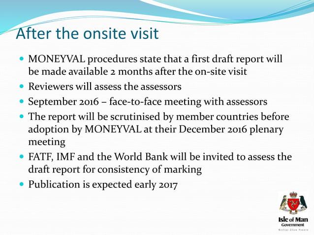 Assessors  Michael Stellini – team leader – Head of MONEYVAL's AML/CFT Monitoring Unit  Matis Maeker – financial special...