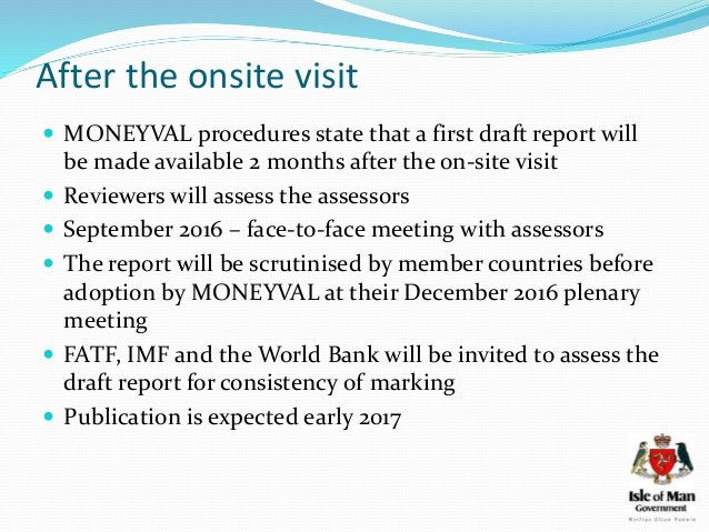 After the onsite visit  MONEYVAL procedures state that a first draft report will be made available 2 months after the on-...