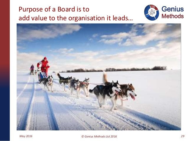 Purpose of a Board is to add value to the organisation it leads… May 2016 © Genius Methods Ltd 2016 29