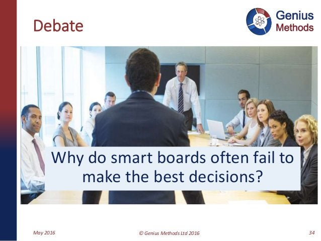 Debate Why do smart boards often fail to make the best decisions? May 2016 © Genius Methods Ltd 2016 34