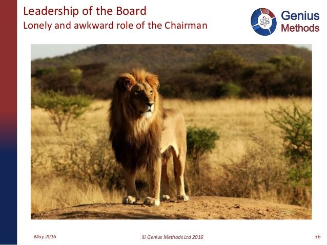 Leadership of the Board Lonely and awkward role of the Chairman May 2016 © Genius Methods Ltd 2016 36